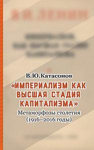 Валентин Катасонов -«Империализм как высшая стадия капитализма». Метаморфозы столетия (1916–2016 годы)