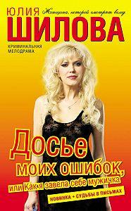 Юлия Шилова -Досье моих ошибок, или Как я завела себе мужичка