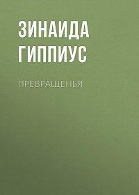 Зинаида Николаевна Гиппиус -Превращенья