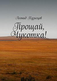 Леонид Кузнецов -Прощай, Чукотка!