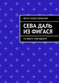 Ветас Разносторонний -Сева Даль изФигася. Неищите совпадений