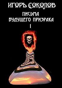 Игорь Соколов -Письма будущего призрака