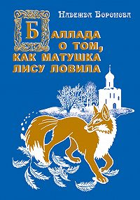 Надежда Воронова - Баллада о том, как матушка лису ловила