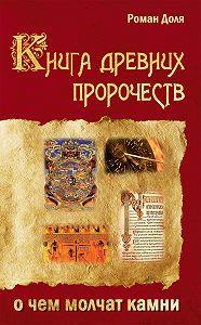 Роман Доля -Книга древних пророчеств. О чем молчат камни