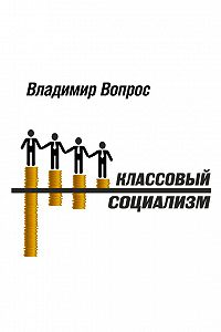 Владимир Вопрос -Классовый социализм