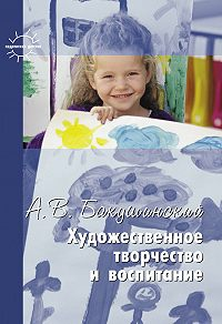 Анатолий Бакушинский -Художественное творчество и воспитание