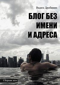 Вадим Дробинин -Блог без имени иадреса. Сборникэссе