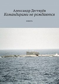 Александр Дегтярёв -Командирами не рождаются. Повесть