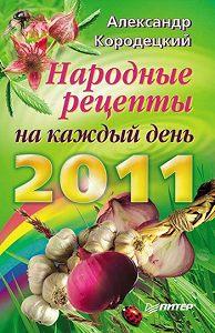 А. В. Кородецкий - Народные рецепты на каждый день 2011 года
