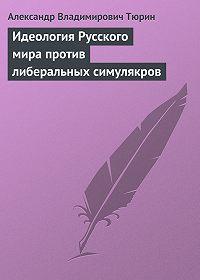 Александр Тюрин -Идеология Русского мира против либеральных симулякров