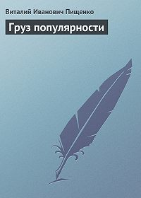 Виталий Иванович Пищенко - Груз популярности