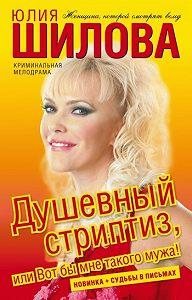 Юлия Шилова - Душевный стриптиз, или Вот бы мне такого мужа