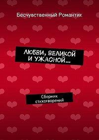 Бесчувственный Романтик - Любви, великой иужасной… Сборник стихотворений