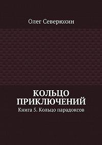 Олег Северюхин - Кольцо приключений. Книга 5. Кольцо парадоксов