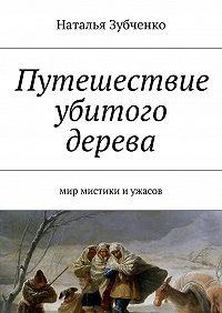 Наталья Зубченко -Путешествие убитого дерева. мир мистики иужасов