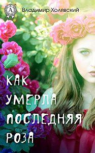 Владимир Холявский -Как умерла последняя роза
