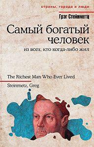Грэг Стейнметц -Самый богатый человек из всех, кто когда-либо жил