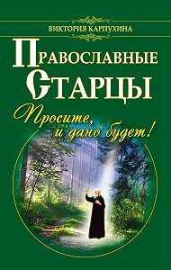 Виктория Карпухина -Православные старцы. Просите, и дано будет!