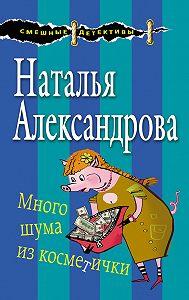 Наталья Николаевна Александрова -Много шума из косметички