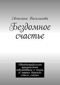 Светлана Василькова -Бездомное счастье. Автобиографическое пронзительное повествование ожизни, еёкрутых виражах, смысле, счастье