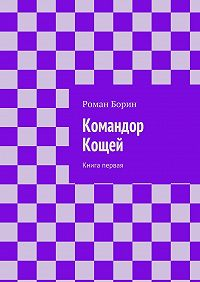 Роман Борин -Командор Кощей. Книга первая