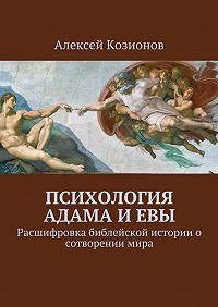 Алексей Козионов -Психология Адама и Евы. Расшифровка библейской истории о сотворении мира
