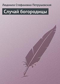Людмила Петрушевская - Случай богородицы