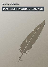 Валерий Брюсов - Истины. Начала и намеки