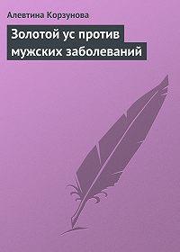 Алевтина Корзунова -Золотой ус против мужских заболеваний
