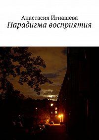 Анастасия Игнашева -Парадигма восприятия