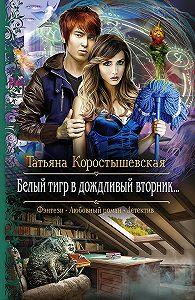 Татьяна Коростышевская -Белый тигр в дождливый вторник…