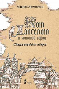 Марина Аромштам -Кот Ланселот и золотой город. Старая английская история