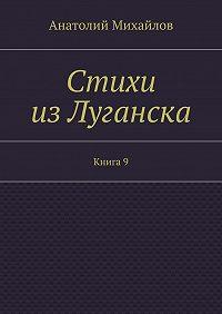 Анатолий Михайлов -Стихи изЛуганска. Книга 9