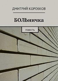 Дмитрий Коробков -БОЛЬничка. Повесть