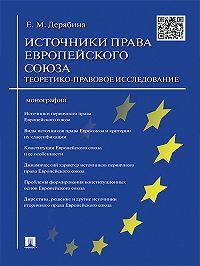 Елена Дерябина -Источники права Европейского cоюза: теоретико-правовое исследование. Монография