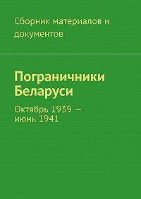 Коллектив авторов -Пограничники Беларуси. Октябрь 1939– июнь1941