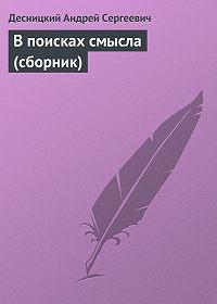 Десницкий Андрей Сергеевич -В поисках смысла (сборник)