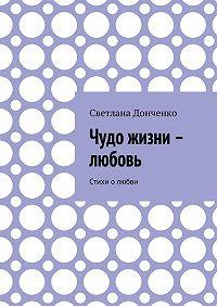 Светлана Донченко -Чудо жизни – любовь. Стихи о любви