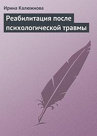 Ирина Калюжнова -Реабилитация после психологической травмы