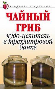 Анна Вячеславовна Щеглова -Чайный гриб. Чудо-целитель в трехлитровой банке