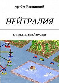 Артём Удовицкий -Нейтралия. Каникулы в Нейтралии