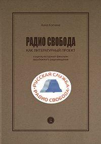 Анна Колчина - Радио Cвобода как литературный проект. Социокультурный феномен зарубежного радиовещания