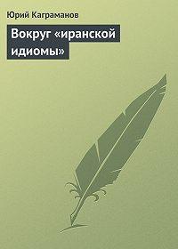 Юрий Каграманов -Вокруг «иранской идиомы»