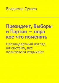 Владимир Сулаев -Президент, Выборы иПартии– пора кое-что поменять. Нестандартный взгляд насистему, все политологи отдыхают