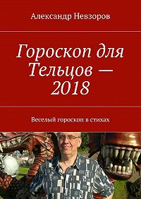 Александр Невзоров -Гороскоп для Тельцов– 2018. Веселый гороскоп встихах