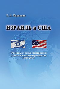 Татьяна Карасова -Израиль и США: Основные этапы становления стратегического партнерства 1948–2014