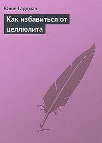 Юлия Гардман -Как избавиться от целлюлита