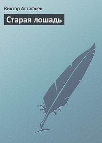 Виктор Астафьев - Старая лошадь