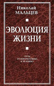 Николай Мальцев -Эволюция жизни. Путь от Богочеловека к человеку
