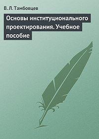 Виталий Тамбовцев -Основы институционального проектирования. Учебное пособие